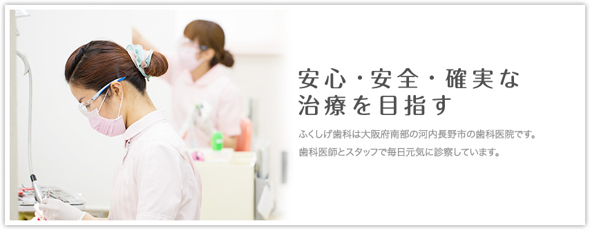 安心・安全・確実な 治療を目指す ふくしげ歯科は大阪府南部の河内長野市の歯科医院です。田んぼの真ん中で歯科医師とスタッフで毎日元気に診療しています。
